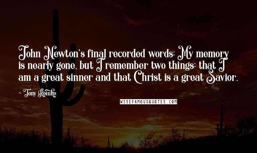 Tony Reinke quotes: John Newton's final recorded words: My memory is nearly gone, but I remember two things: that I am a great sinner and that Christ is a great Savior.