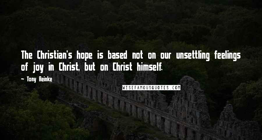 Tony Reinke quotes: The Christian's hope is based not on our unsettling feelings of joy in Christ, but on Christ himself.