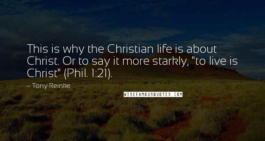 "Tony Reinke quotes: This is why the Christian life is about Christ. Or to say it more starkly, ""to live is Christ"" (Phil. 1:21)."