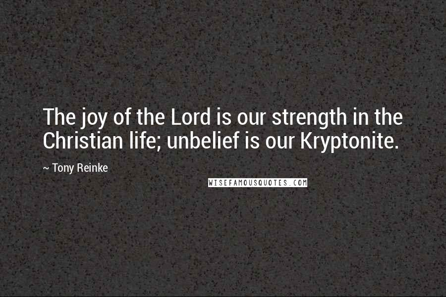 Tony Reinke quotes: The joy of the Lord is our strength in the Christian life; unbelief is our Kryptonite.
