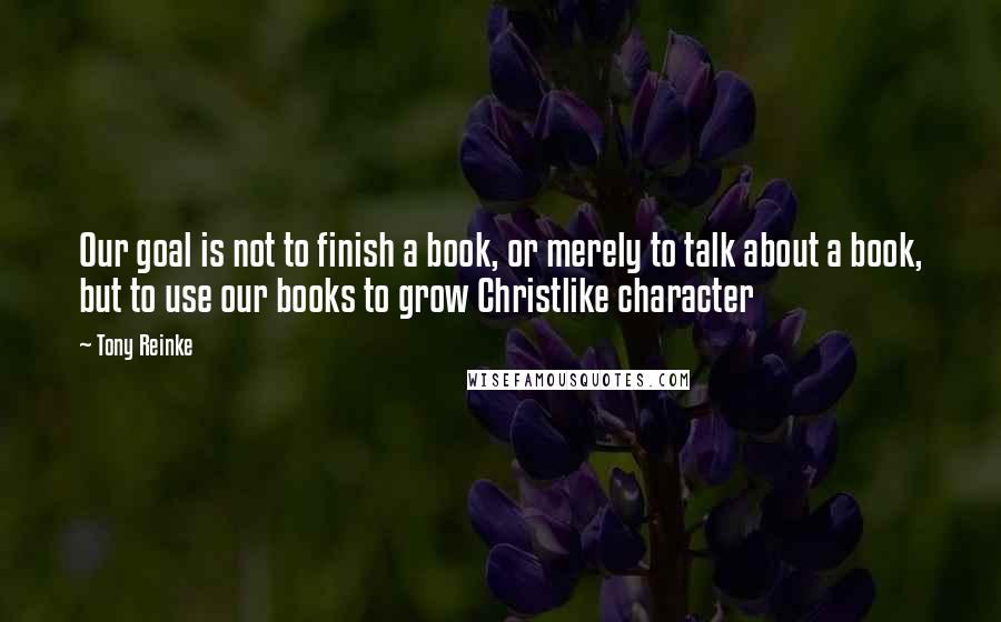 Tony Reinke quotes: Our goal is not to finish a book, or merely to talk about a book, but to use our books to grow Christlike character