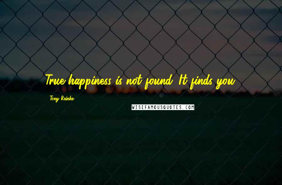 Tony Reinke quotes: True happiness is not found. It finds you.