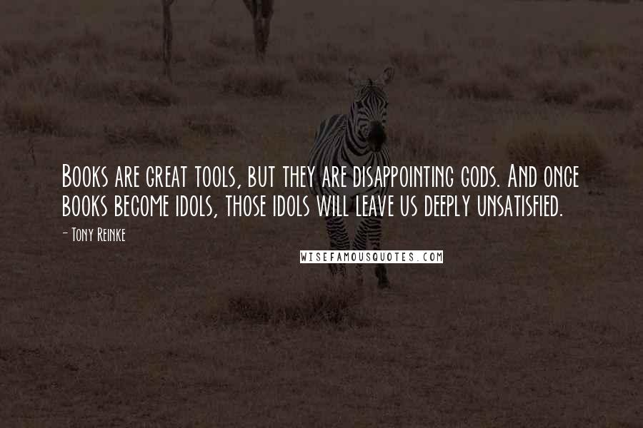 Tony Reinke quotes: Books are great tools, but they are disappointing gods. And once books become idols, those idols will leave us deeply unsatisfied.