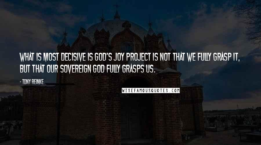 Tony Reinke quotes: What is most decisive is God's Joy Project is not that we fully grasp it, but that our sovereign God fully grasps us.