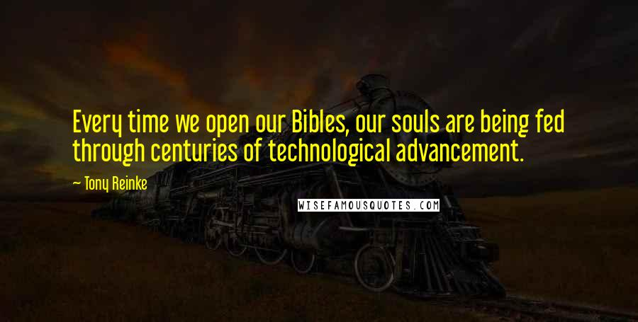 Tony Reinke quotes: Every time we open our Bibles, our souls are being fed through centuries of technological advancement.
