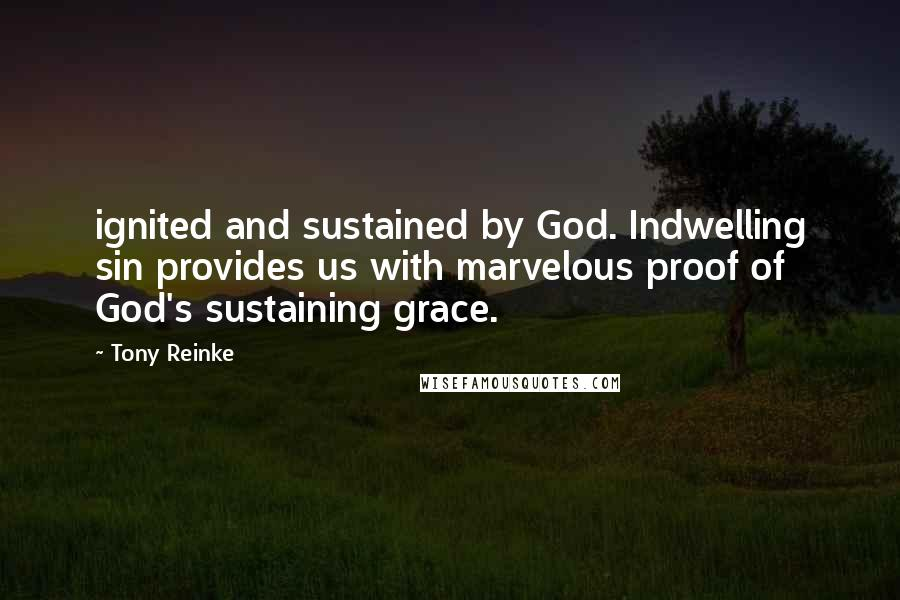 Tony Reinke quotes: ignited and sustained by God. Indwelling sin provides us with marvelous proof of God's sustaining grace.