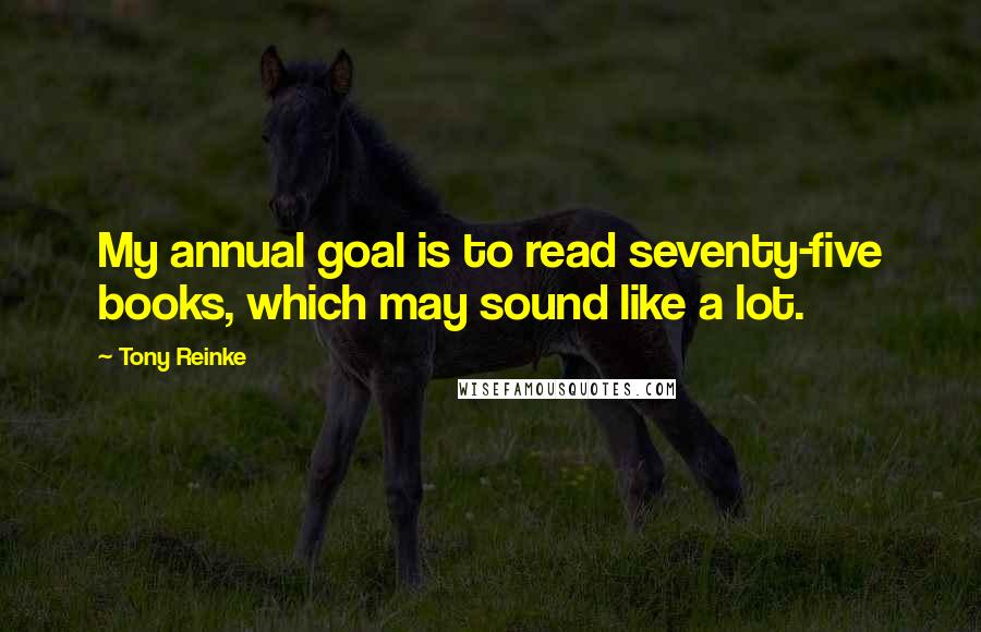 Tony Reinke quotes: My annual goal is to read seventy-five books, which may sound like a lot.