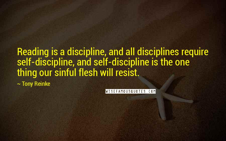 Tony Reinke quotes: Reading is a discipline, and all disciplines require self-discipline, and self-discipline is the one thing our sinful flesh will resist.