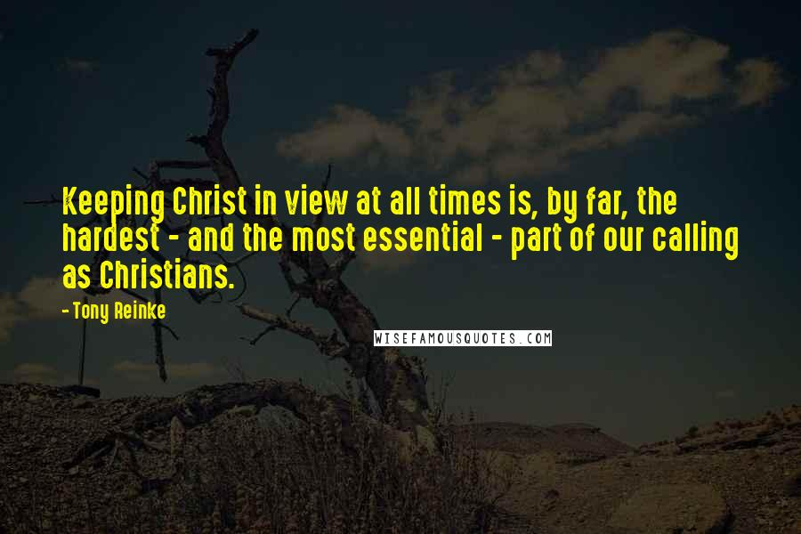 Tony Reinke quotes: Keeping Christ in view at all times is, by far, the hardest - and the most essential - part of our calling as Christians.