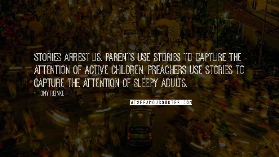 Tony Reinke quotes: Stories arrest us. Parents use stories to capture the attention of active children. Preachers use stories to capture the attention of sleepy adults.