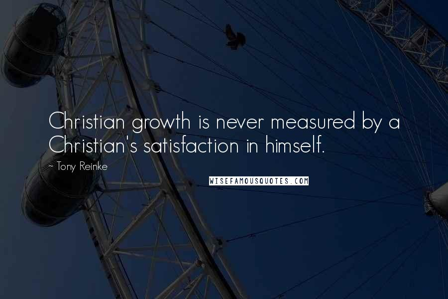 Tony Reinke quotes: Christian growth is never measured by a Christian's satisfaction in himself.