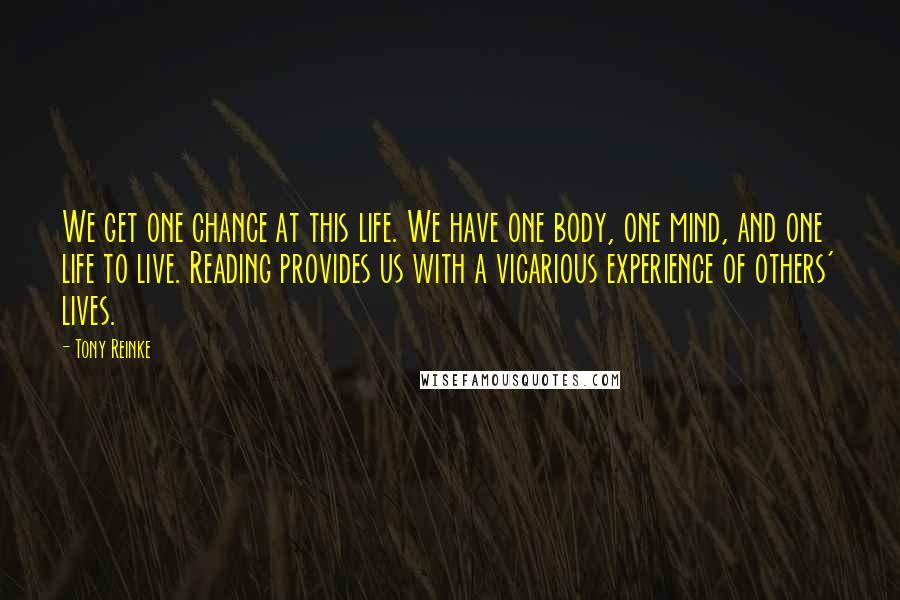 Tony Reinke quotes: We get one chance at this life. We have one body, one mind, and one life to live. Reading provides us with a vicarious experience of others' lives.