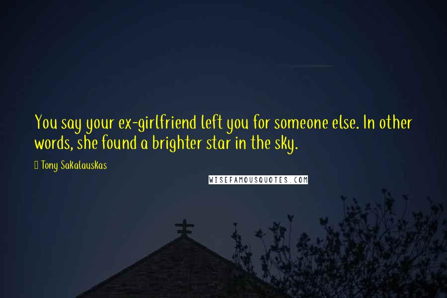 Tony Sakalauskas quotes: You say your ex-girlfriend left you for someone else. In other words, she found a brighter star in the sky.