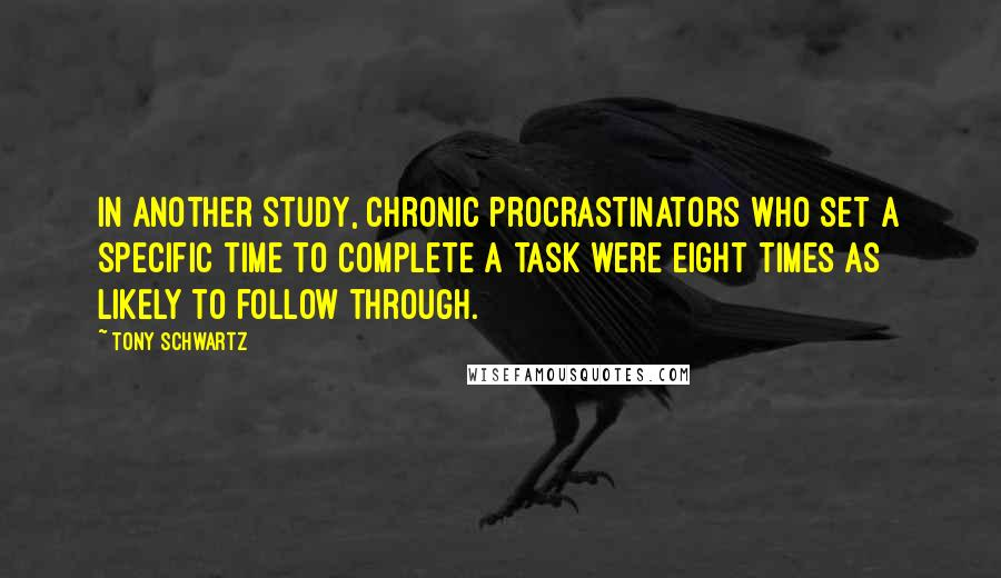 Tony Schwartz quotes: In another study, chronic procrastinators who set a specific time to complete a task were eight times as likely to follow through.