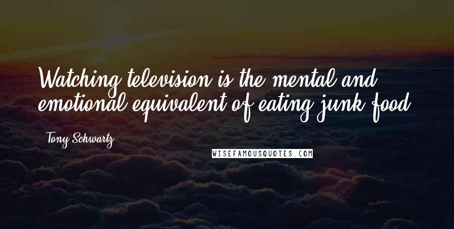 Tony Schwartz quotes: Watching television is the mental and emotional equivalent of eating junk food.