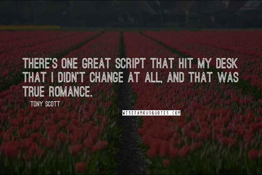 Tony Scott quotes: There's one great script that hit my desk that I didn't change at all, and that was True Romance.