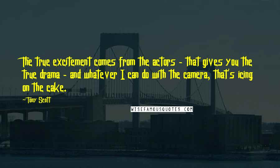 Tony Scott quotes: The true excitement comes from the actors - that gives you the true drama - and whatever I can do with the camera, that's icing on the cake.