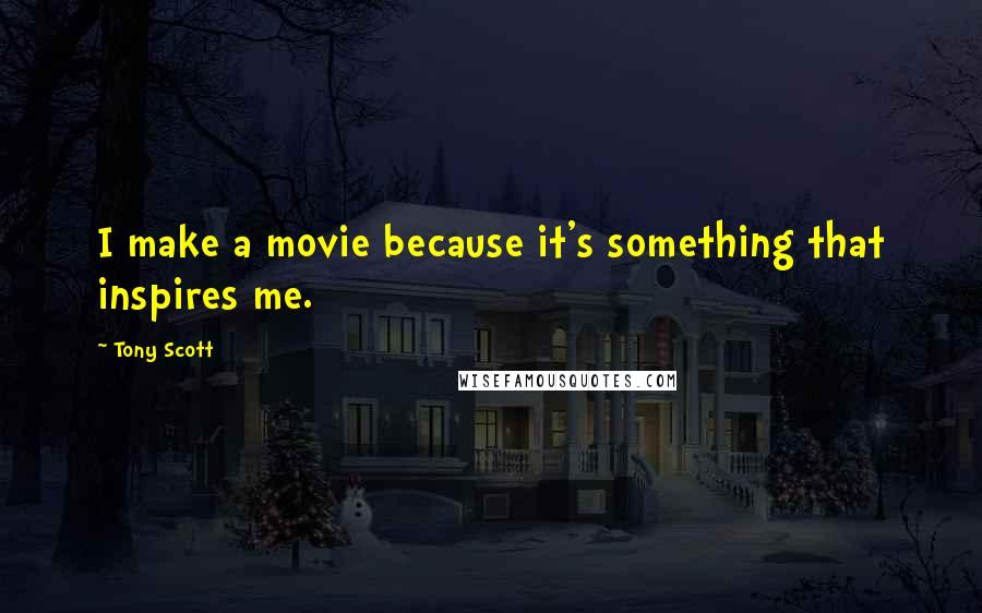 Tony Scott quotes: I make a movie because it's something that inspires me.