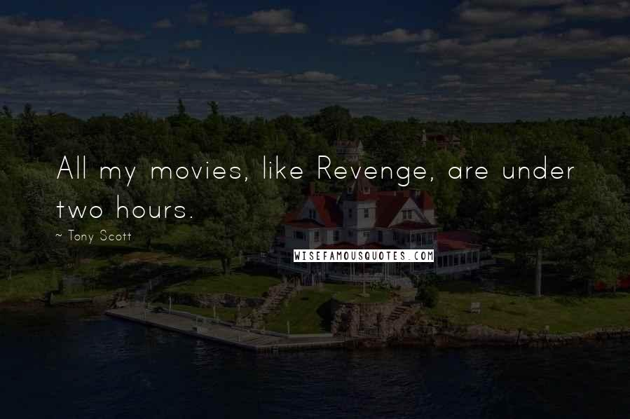 Tony Scott quotes: All my movies, like Revenge, are under two hours.