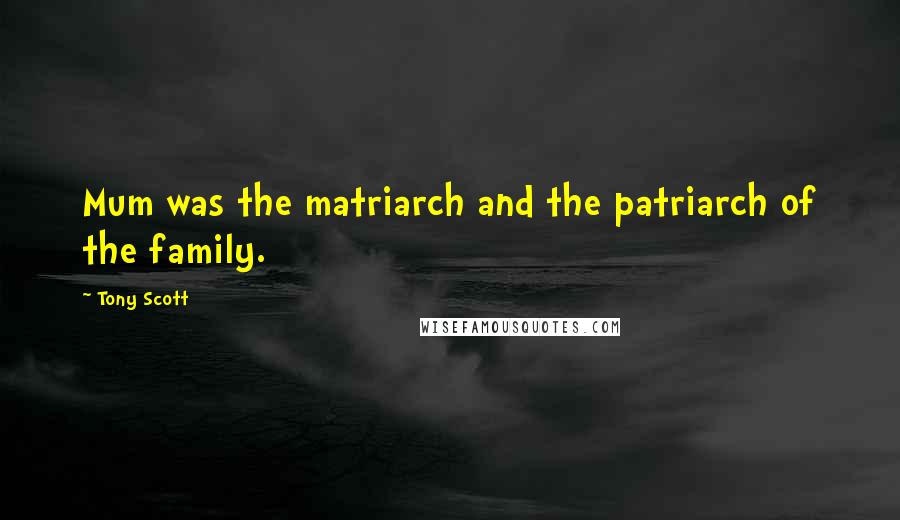 Tony Scott quotes: Mum was the matriarch and the patriarch of the family.