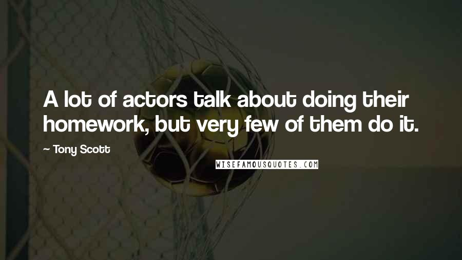 Tony Scott quotes: A lot of actors talk about doing their homework, but very few of them do it.
