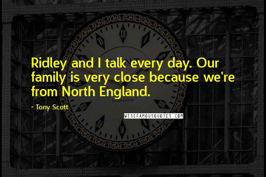 Tony Scott quotes: Ridley and I talk every day. Our family is very close because we're from North England.