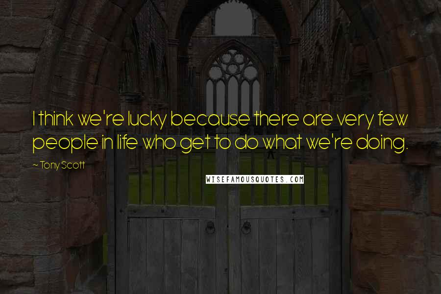 Tony Scott quotes: I think we're lucky because there are very few people in life who get to do what we're doing.