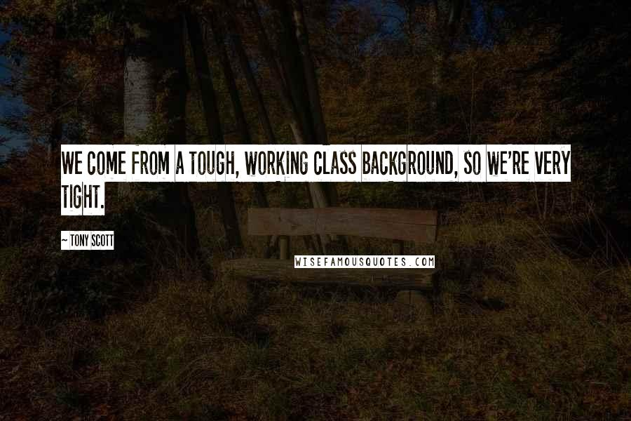 Tony Scott quotes: We come from a tough, working class background, so we're very tight.