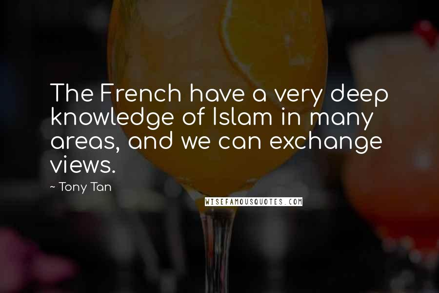 Tony Tan quotes: The French have a very deep knowledge of Islam in many areas, and we can exchange views.