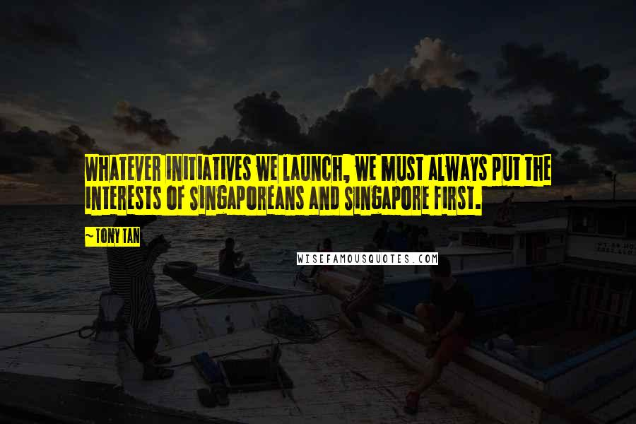 Tony Tan quotes: Whatever initiatives we launch, we must always put the interests of Singaporeans and Singapore first.