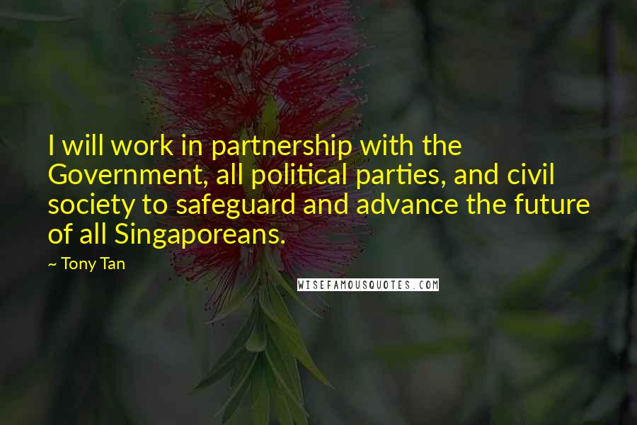 Tony Tan quotes: I will work in partnership with the Government, all political parties, and civil society to safeguard and advance the future of all Singaporeans.