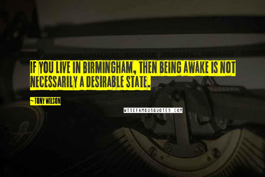 Tony Wilson quotes: If you live in Birmingham, then being awake is not necessarily a desirable state.