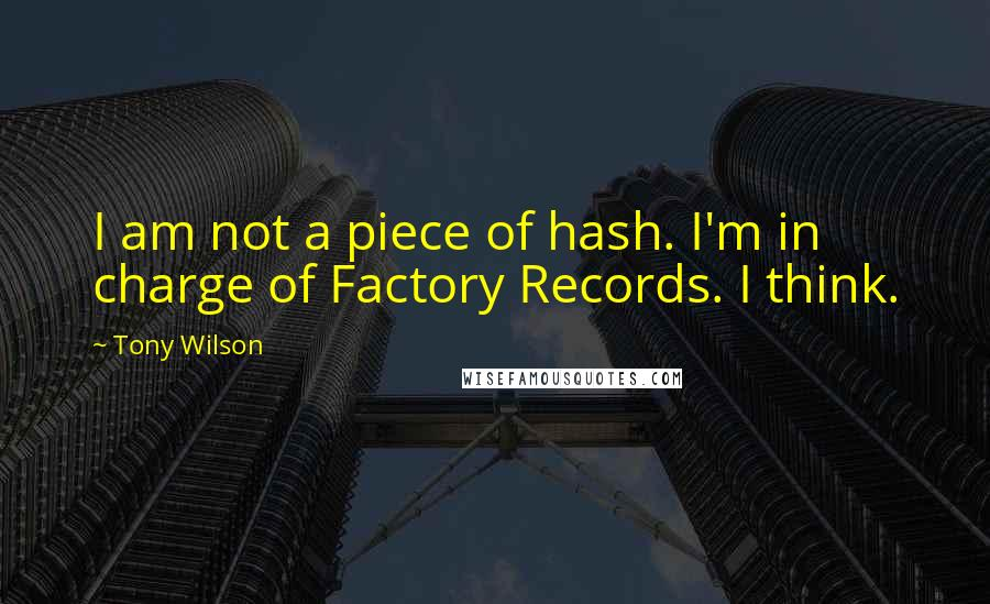 Tony Wilson quotes: I am not a piece of hash. I'm in charge of Factory Records. I think.