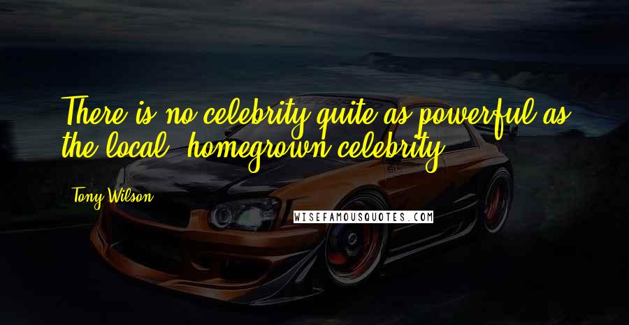 Tony Wilson quotes: There is no celebrity quite as powerful as the local, homegrown celebrity.