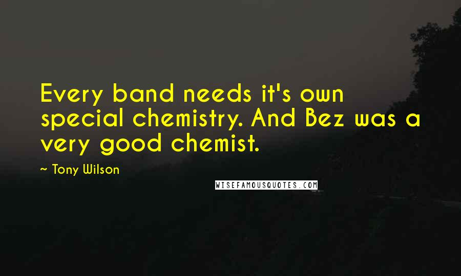 Tony Wilson quotes: Every band needs it's own special chemistry. And Bez was a very good chemist.