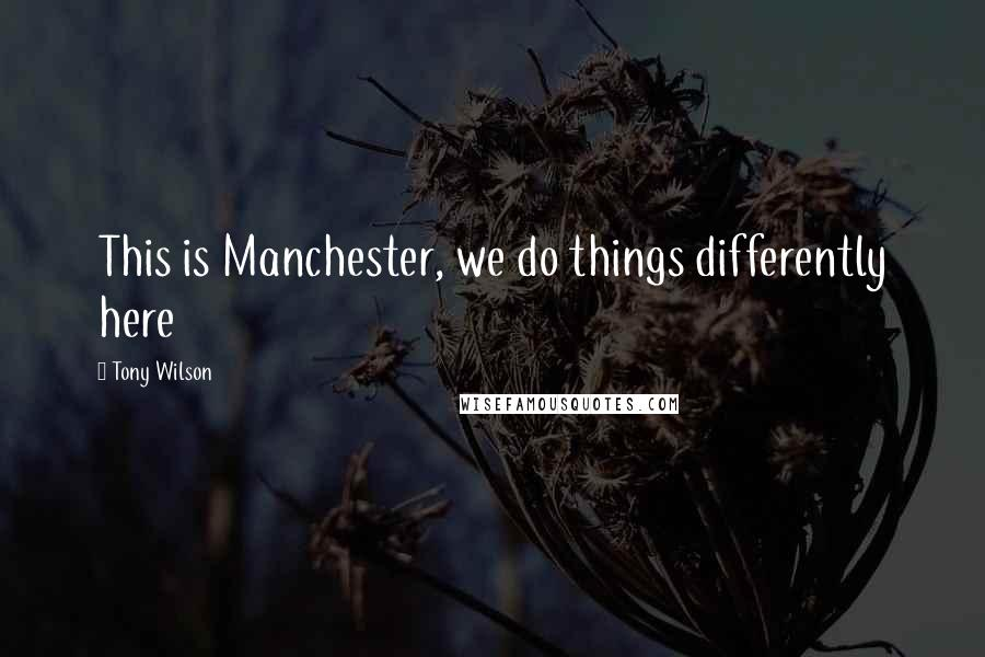 Tony Wilson quotes: This is Manchester, we do things differently here