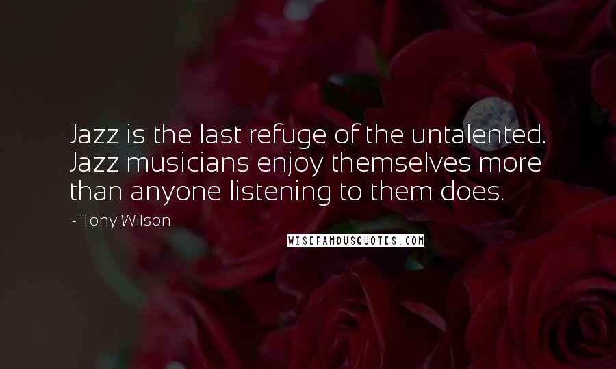 Tony Wilson quotes: Jazz is the last refuge of the untalented. Jazz musicians enjoy themselves more than anyone listening to them does.