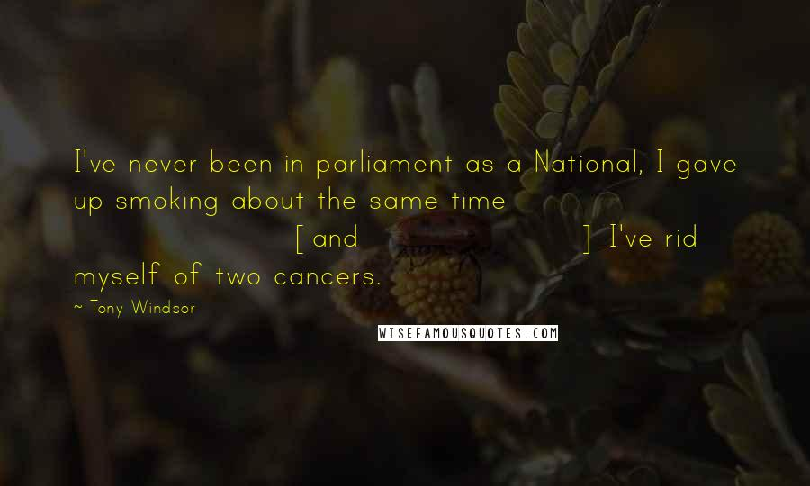 Tony Windsor quotes: I've never been in parliament as a National, I gave up smoking about the same time [and] I've rid myself of two cancers.