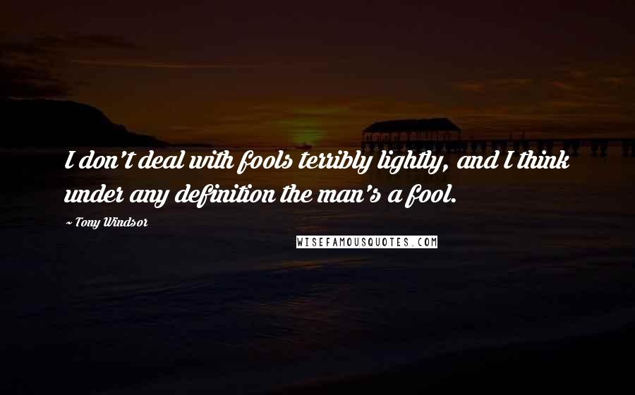 Tony Windsor quotes: I don't deal with fools terribly lightly, and I think under any definition the man's a fool.