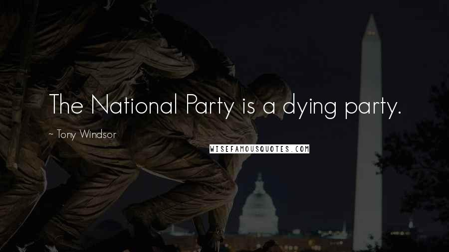 Tony Windsor quotes: The National Party is a dying party.