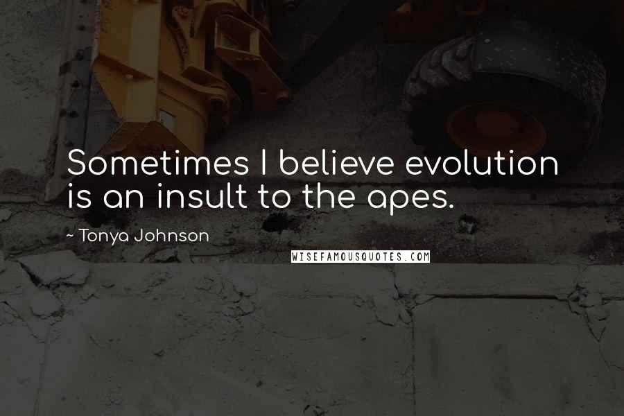 Tonya Johnson quotes: Sometimes I believe evolution is an insult to the apes.