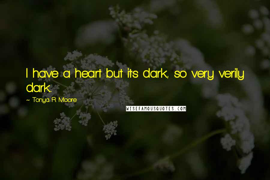 Tonya R. Moore quotes: I have a heart but it's dark, so very verily dark...