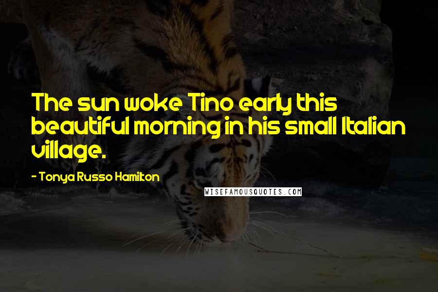 Tonya Russo Hamilton quotes: The sun woke Tino early this beautiful morning in his small Italian village.