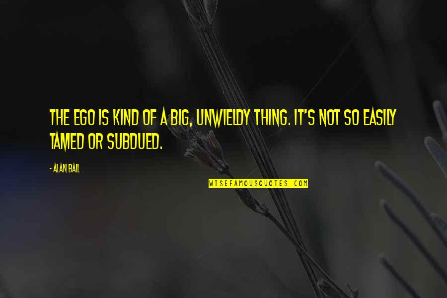 Too Big Ego Quotes By Alan Ball: The ego is kind of a big, unwieldy