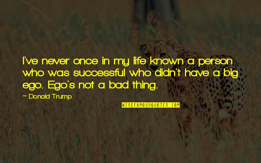 Too Big Ego Quotes By Donald Trump: I've never once in my life known a