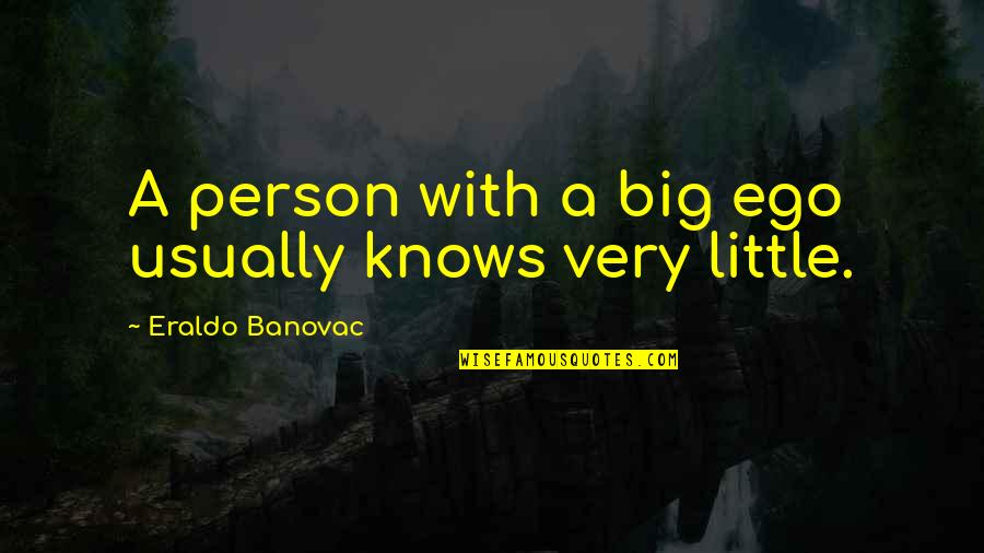 Too Big Ego Quotes By Eraldo Banovac: A person with a big ego usually knows