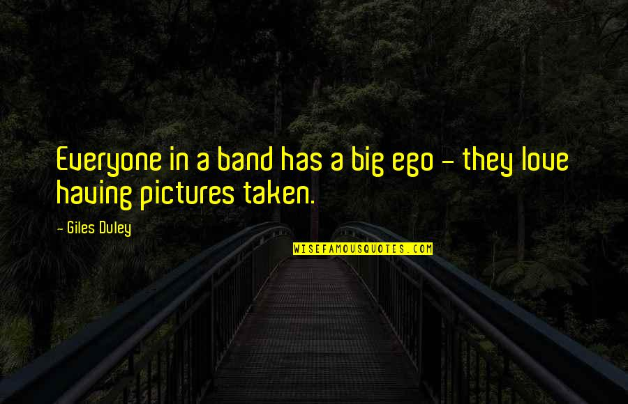 Too Big Ego Quotes By Giles Duley: Everyone in a band has a big ego