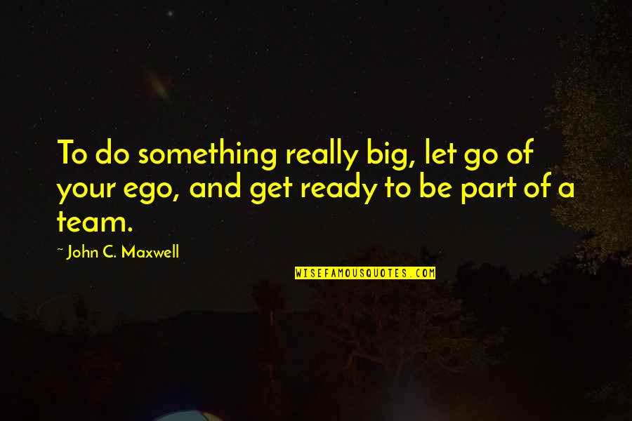 Too Big Ego Quotes By John C. Maxwell: To do something really big, let go of