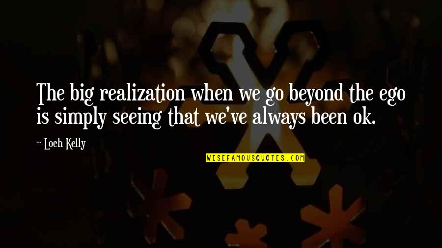 Too Big Ego Quotes By Loch Kelly: The big realization when we go beyond the