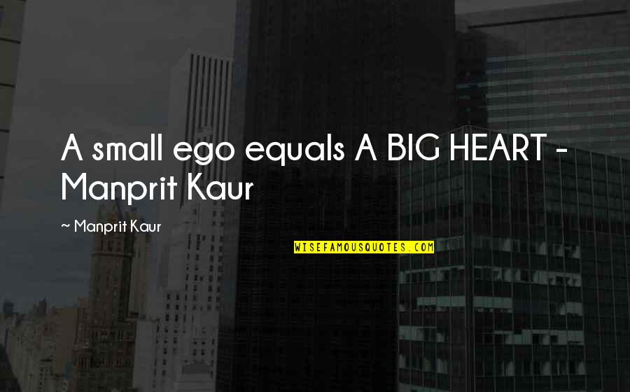 Too Big Ego Quotes By Manprit Kaur: A small ego equals A BIG HEART -